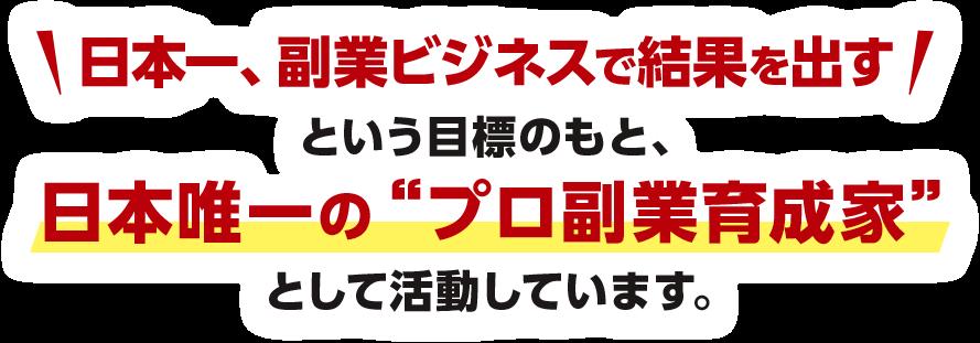 日本一副業ビジネスで結果を出すという目標のもと、日本唯一の「プロ副業育成家」として活動しています。
