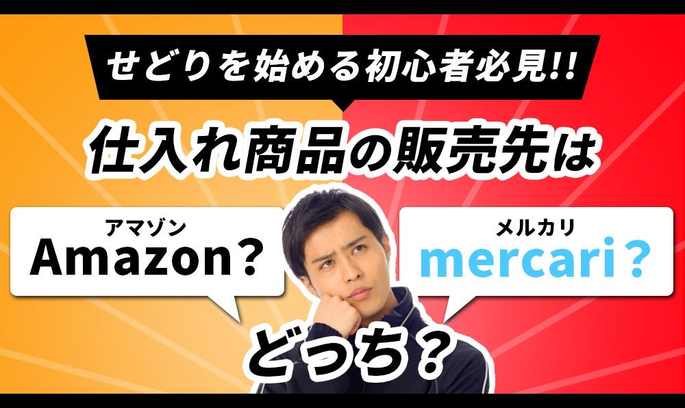 【せどりを始める初心者必見】仕入れ商品の販売先はAmazon?メルカリ?どっち?