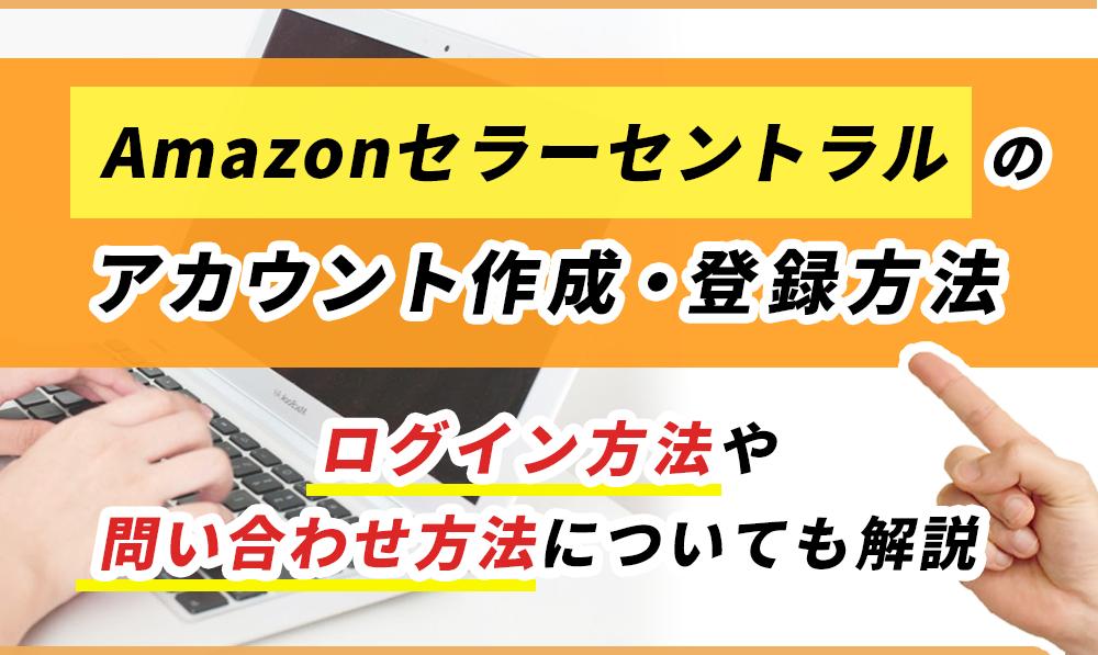 【Amazonセラーセントラルのアカウント作成・登録方法】ログイン方法や問い合わせ方法についても解説