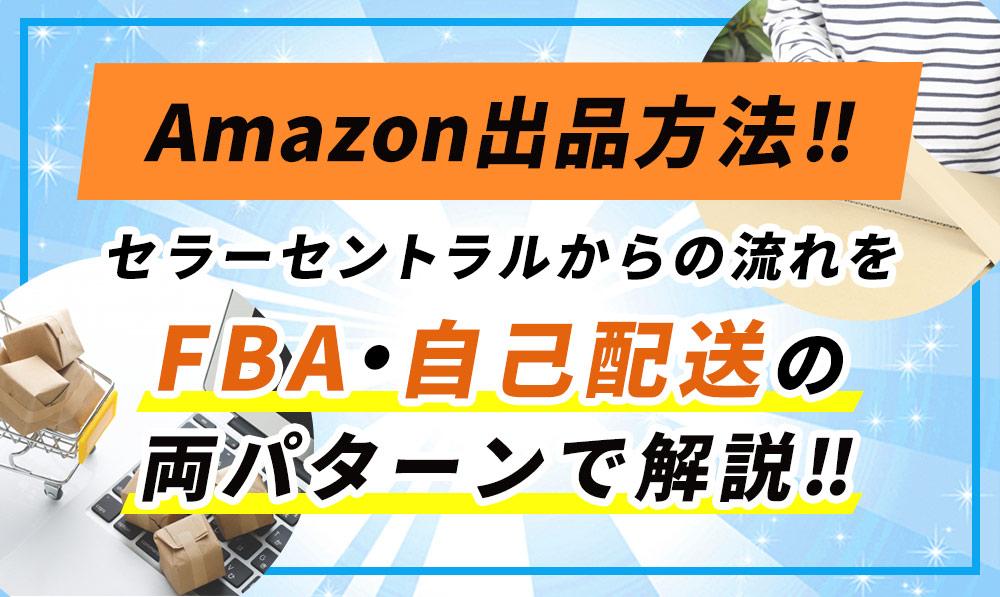 【Amazon出品方法】セラーセントラルから出品する流れをFBA・自己配送の両パターンで解説